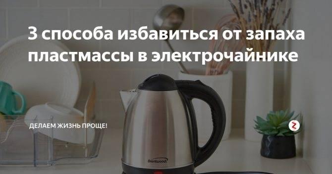 Новый чайник пахнет пластмассой, что делать, как убрать и избавиться от запаха пластмассы в чайнике
